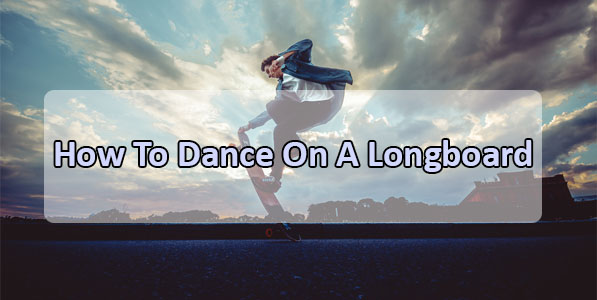 How to Dance on a Longboard